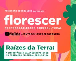 Florescer - Raízes da Terra: a importância da ancestralidade na formação cultural brasileira